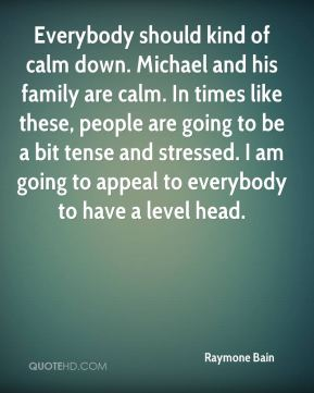 Raymone Bain  - Everybody should kind of calm down. Michael and his family are calm. In times like these, people are going to be a bit tense and stressed. I am going to appeal to everybody to have a level head.