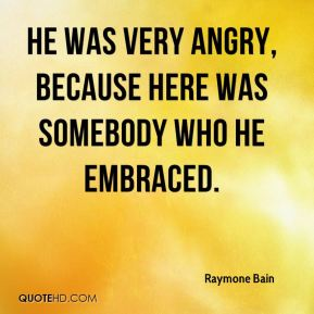 Raymone Bain  - He was very angry, because here was somebody who he embraced.