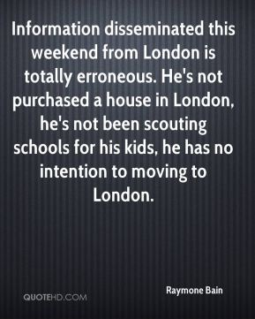 Raymone Bain  - Information disseminated this weekend from London is totally erroneous. He's not purchased a house in London, he's not been scouting schools for his kids, he has no intention to moving to London.