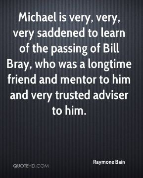 Raymone Bain  - Michael is very, very, very saddened to learn of the passing of Bill Bray, who was a longtime friend and mentor to him and very trusted adviser to him.
