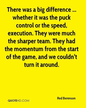 Red Berenson  - There was a big difference ... whether it was the puck control or the speed, execution. They were much the sharper team. They had the momentum from the start of the game, and we couldn't turn it around.