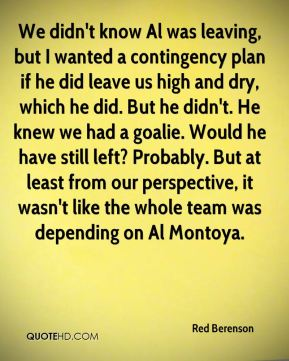 Red Berenson  - We didn't know Al was leaving, but I wanted a contingency plan if he did leave us high and dry, which he did. But he didn't. He knew we had a goalie. Would he have still left? Probably. But at least from our perspective, it wasn't like the whole team was depending on Al Montoya.