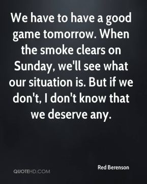 Red Berenson  - We have to have a good game tomorrow. When the smoke clears on Sunday, we'll see what our situation is. But if we don't, I don't know that we deserve any.