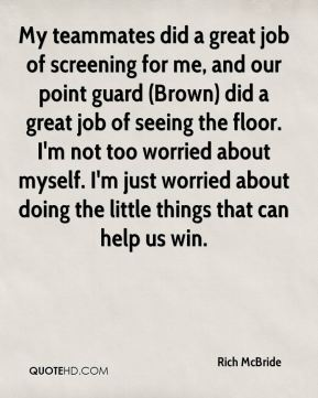 Rich McBride  - My teammates did a great job of screening for me, and our point guard (Brown) did a great job of seeing the floor. I'm not too worried about myself. I'm just worried about doing the little things that can help us win.