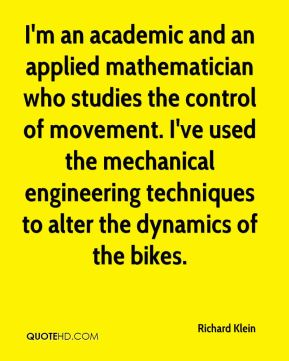 Richard Klein  - I'm an academic and an applied mathematician who studies the control of movement. I've used the mechanical engineering techniques to alter the dynamics of the bikes.