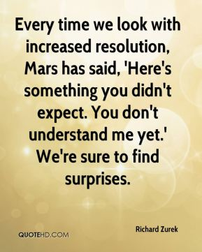 Every time we look with increased resolution, Mars has said, 'Here's something you didn't expect. You don't understand me yet.' We're sure to find surprises.