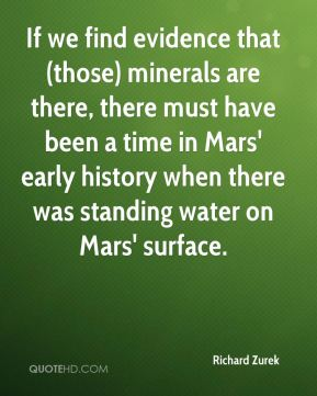 Richard Zurek  - If we find evidence that (those) minerals are there, there must have been a time in Mars' early history when there was standing water on Mars' surface.