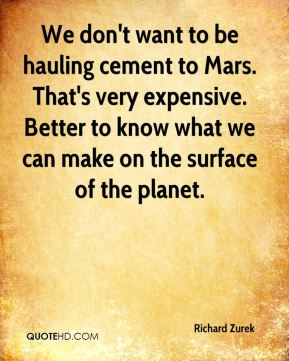 We don't want to be hauling cement to Mars. That's very expensive. Better to know what we can make on the surface of the planet.