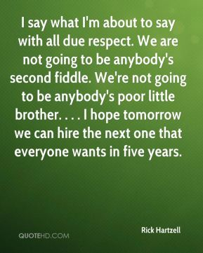 I say what I'm about to say with all due respect. We are not going to be anybody's second fiddle. We're not going to be anybody's poor little brother. . . . I hope tomorrow we can hire the next one that everyone wants in five years.