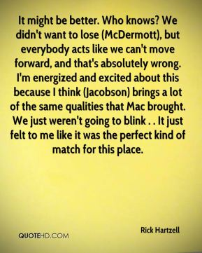 It might be better. Who knows? We didn't want to lose (McDermott), but everybody acts like we can't move forward, and that's absolutely wrong. I'm energized and excited about this because I think (Jacobson) brings a lot of the same qualities that Mac brought. We just weren't going to blink . . It just felt to me like it was the perfect kind of match for this place.