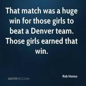 Rob Honzo  - That match was a huge win for those girls to beat a Denver team. Those girls earned that win.