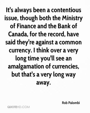 Rob Palombi  - It's always been a contentious issue, though both the Ministry of Finance and the Bank of Canada, for the record, have said they're against a common currency. I think over a very long time you'll see an amalgamation of currencies, but that's a very long way away.