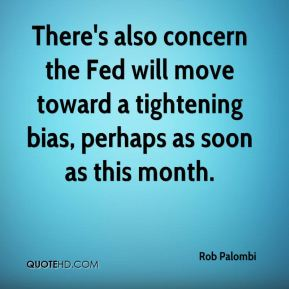 Rob Palombi  - There's also concern the Fed will move toward a tightening bias, perhaps as soon as this month.