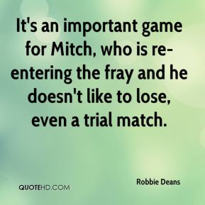 It's an important game for Mitch, who is re-entering the fray and he doesn't like to lose, even a trial match.
