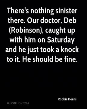 There's nothing sinister there. Our doctor, Deb (Robinson), caught up with him on Saturday and he just took a knock to it. He should be fine.