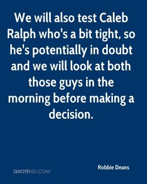 We will also test Caleb Ralph who's a bit tight, so he's potentially in doubt and we will look at both those guys in the morning before making a decision.