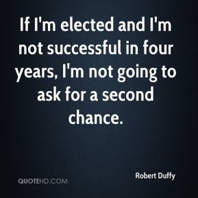 Robert Duffy  - If I'm elected and I'm not successful in four years, I'm not going to ask for a second chance.