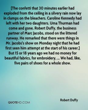 Robert Duffy  - [The confetti that 30 minutes earlier had exploded from the ceiling in a silvery rain now lay in clumps on the bleachers. Caroline Kennedy had left with her two daughters. Uma Thurman had come and gone. Robert Duffy, the business partner of Marc Jacobs, stood on the littered runway. He remarked that there were things in Mr. Jacobs's show on Monday night that he had first seen him attempt at the start of his career.] But 15 or 18 years ago we had no money for beautiful fabrics, for embroidery, ... We had, like, five pairs of shoes for a whole show.