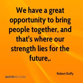 Robert Duffy  - We have a great opportunity to bring people together, and that's where our strength lies for the future.