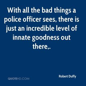 Robert Duffy  - With all the bad things a police officer sees, there is just an incredible level of innate goodness out there.