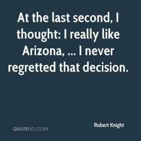 Robert Knight  - At the last second, I thought: I really like Arizona, ... I never regretted that decision.