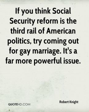 Robert Knight  - If you think Social Security reform is the third rail of American politics, try coming out for gay marriage. It's a far more powerful issue.