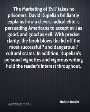 Robert Knight  - 'The Marketing of Evil' takes no prisoners. David Kupelian brilliantly explains how a clever, radical elite is persuading Americans to accept evil as good, and good as evil. With precise clarity, the book blows the lid off the most successful ? and dangerous ? cultural scams. In addition, Kupelian's personal vignettes and vigorous writing hold the reader's interest throughout.