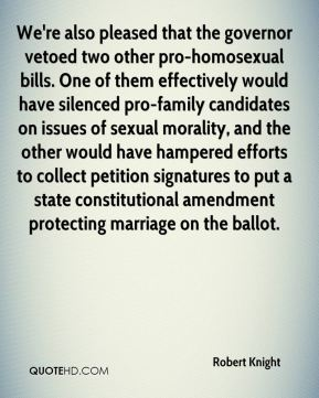 Robert Knight  - We're also pleased that the governor vetoed two other pro-homosexual bills. One of them effectively would have silenced pro-family candidates on issues of sexual morality, and the other would have hampered efforts to collect petition signatures to put a state constitutional amendment protecting marriage on the ballot.