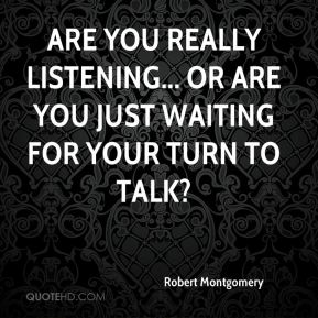 Robert Montgomery  - Are you really listening... or are you just waiting for your turn to talk?