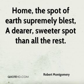 Robert Montgomery  - Home, the spot of earth supremely blest, A dearer, sweeter spot than all the rest.
