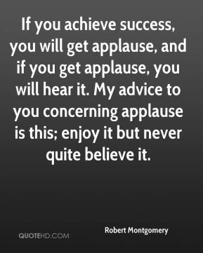 If you achieve success, you will get applause, and if you get applause, you will hear it. My advice to you concerning applause is this; enjoy it but never quite believe it.