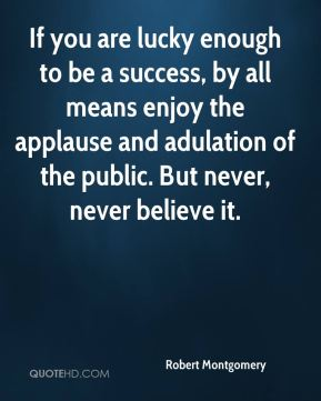 If you are lucky enough to be a success, by all means enjoy the applause and adulation of the public. But never, never believe it.