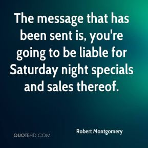 Robert Montgomery  - The message that has been sent is, you're going to be liable for Saturday night specials and sales thereof.