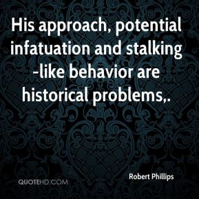 Robert Phillips  - His approach, potential infatuation and stalking-like behavior are historical problems.