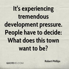 Robert Phillips  - It's experiencing tremendous development pressure. People have to decide: What does this town want to be?