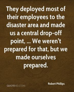 Robert Phillips  - They deployed most of their employees to the disaster area and made us a central drop-off point, ... We weren't prepared for that, but we made ourselves prepared.