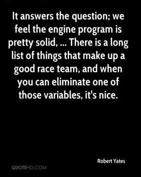 Robert Yates  - It answers the question; we feel the engine program is pretty solid, ... There is a long list of things that make up a good race team, and when you can eliminate one of those variables, it's nice.