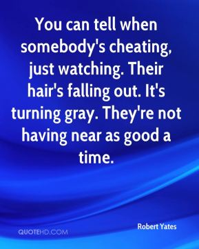 Robert Yates  - You can tell when somebody's cheating, just watching. Their hair's falling out. It's turning gray. They're not having near as good a time.