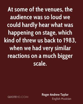 At some of the venues, the audience was so loud we could hardly hear what was happening on stage, which kind of threw us back to 1983, when we had very similar reactions on a much bigger scale.