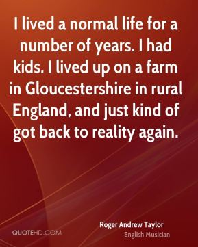 I lived a normal life for a number of years. I had kids. I lived up on a farm in Gloucestershire in rural England, and just kind of got back to reality again.