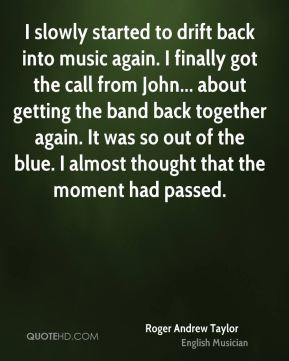 I slowly started to drift back into music again. I finally got the call from John... about getting the band back together again. It was so out of the blue. I almost thought that the moment had passed.