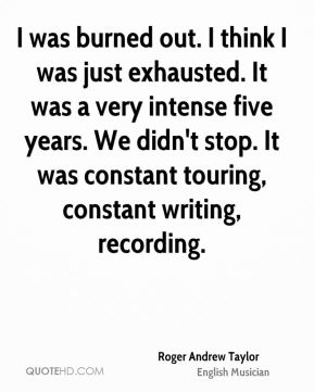 Roger Andrew Taylor - I was burned out. I think I was just exhausted. It was a very intense five years. We didn't stop. It was constant touring, constant writing, recording.