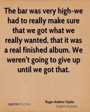 The bar was very high-we had to really make sure that we got what we really wanted, that it was a real finished album. We weren't going to give up until we got that.