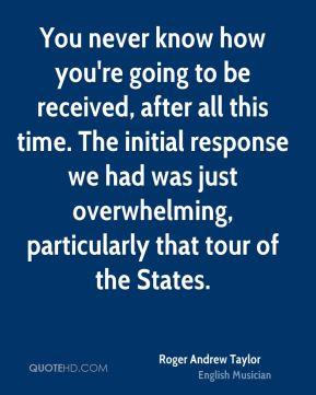 You never know how you're going to be received, after all this time. The initial response we had was just overwhelming, particularly that tour of the States.