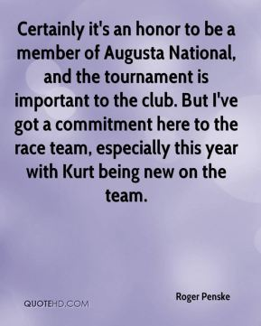 Roger Penske  - Certainly it's an honor to be a member of Augusta National, and the tournament is important to the club. But I've got a commitment here to the race team, especially this year with Kurt being new on the team.