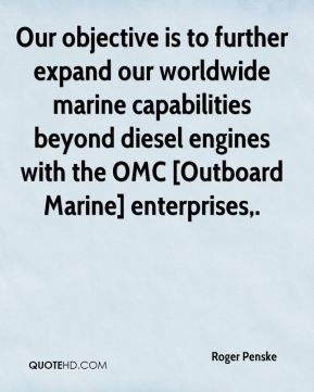 Roger Penske  - Our objective is to further expand our worldwide marine capabilities beyond diesel engines with the OMC [Outboard Marine] enterprises.