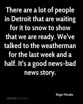 Roger Penske  - There are a lot of people in Detroit that are waiting for it to snow to show that we are ready. We've talked to the weatherman for the last week and a half. It's a good news-bad news story.