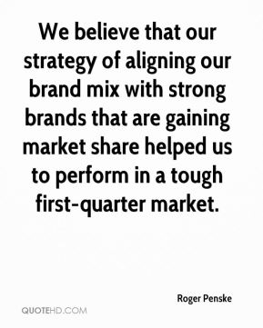 Roger Penske  - We believe that our strategy of aligning our brand mix with strong brands that are gaining market share helped us to perform in a tough first-quarter market.