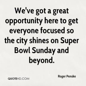 Roger Penske  - We've got a great opportunity here to get everyone focused so the city shines on Super Bowl Sunday and beyond.