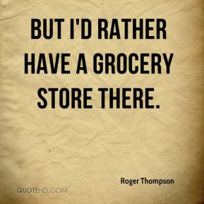 Roger Thompson  - But I'd rather have a grocery store there.